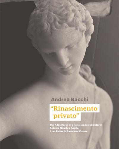 """""""Rinascimento privato"""". The Adventures of a Renaissance Sculpture: Antonio Minello's Apollo from Padua to Rome and Vienna Andrea Bacchi"""