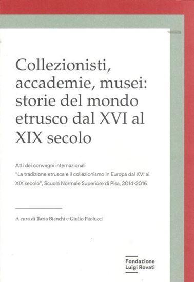 Collezionisti, accademie, musei: Storie del mondo etrusco dal XVI al XIX secolo.